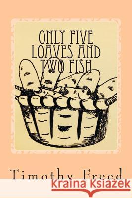 Only Five Loaves and Two Fish Timothy Freed Katie Freed Roache 9781497325395