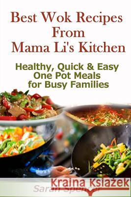 Best Wok Recipes from Mama Li?s Kitchen: Healthy, Quick and Easy One Pot Meals for Busy Families Sarah Spencer 9781497328617
