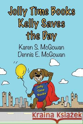 Jolly Time Books: Kelly Saves the Day Karen S. McGowan Dennis E. McGowan 9781497330849