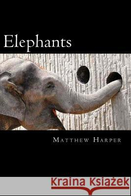 Elephants: A Fascinating Book Containing Elephant Facts, Trivia, Images & Memory Recall Quiz: Suitable for Adults & Children Matthew Harper 9781497353961