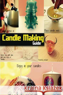 Candle Making Guide: The Complete Guide to Homemade Candle Spc Books 9781497357242