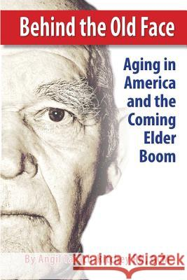 Behind the Old Face: Aging in America and the Coming Elder Boom Gcm Angil Tarach-Ritche Dreamsculpt Medi Judith Larso 9781497377356