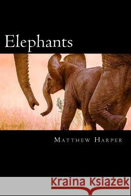 Elephants: A Fascinating Book Containing Elephant Facts, Trivia, Images & Memory Recall Quiz: Suitable for Adults & Children Matthew Harper 9781497386259