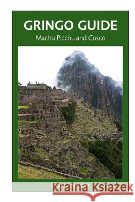 Gringo Guide: Machu Picchu and Cusco: Traveller's Guide to the Ancient Wonders of Cusco and Area MR Brien Foerster 9781497397361
