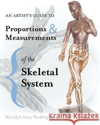 An Artist's Guide to Proportions & Measurements of the Skeletal System MS Marilyn Ines Rodriguez 9781497403932