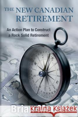 The New Canadian Retirement: An Action Plan to Construct a Rock Solid Retirement Brian Mercer 9781497405929