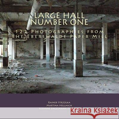 Large Hall Number One: 122 Photographies from the Eberswalde Paper Mill Rainer Strzolka Rainer Strzolka Susanne Engelmann Strzolka 9781497411241