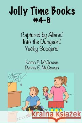 Jolly Time Books, #4-6: Captured by Aliens!, Into the Dungeon!, & Yucky Boogers! Karen S. McGowan Dennis E. McGowan 9781497439122