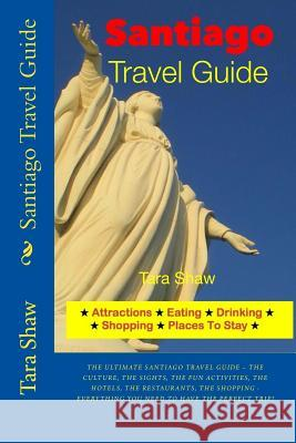 Santiago Travel Guide - Attractions, Eating, Drinking, Shopping & Places Tara Shaw 9781497445659