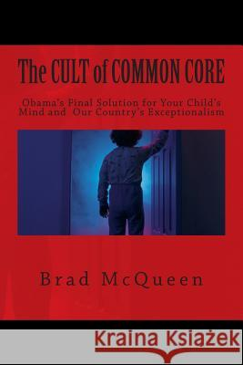 The Cult of Common Core: Obama's Final Solution for Your Child's Mind and Our Country's Exceptionalism Brad McQueen 9781497456044