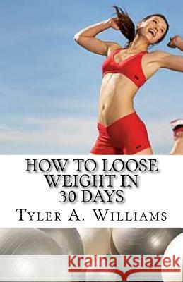 How to Loose Weight in 30 Days: The Best Weight Loss Secrets of the Century Tyler a. Williams 9781497458925