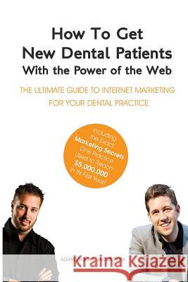 How to Get New Dental Patients with the Power of the Web - Including the Exact Marketing Secrets One Practice Used to Reach $5,000,000 in Its First Ye Adam Zilko Jacob Puhl 9781497462700