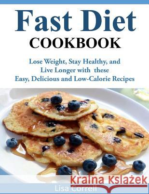 Fast Diet Cookbook: Lose Weight, Stay Healthy, and Live Longer with These Easy, Delicious and Low-Calorie Recipes Lisa Correll 9781497496019