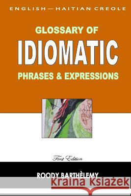 English-Haitian Creole Glossary of Idiomatic Phrases & Expressions Roody Barthelemy 9781497510807