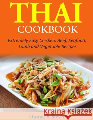 Thai Cookbook: Extremely Easy Chicken, Beef, Seafood, Lamb and Vegetable Recipes Donna K. Stevens 9781497528260