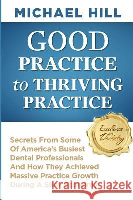 Good Practice to Thriving Practice: Secrets from Some of America's Busiest Dental Professionals and How They Achieved Massive Practice Growth During a Michael Hill 9781497540217
