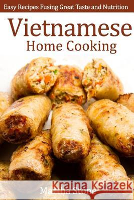 Vietnamese Home Cooking: Easy Recipes Fusing Great Taste and Nutrition Martha Stone 9781497557055
