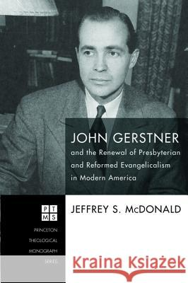 John Gerstner and the Renewal of Presbyterian and Reformed Evangelicalism in Modern America Jeffrey S. McDonald 9781498296311