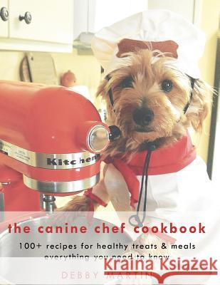 The Canine Chef Cookbook Debby Martin 9781498439985
