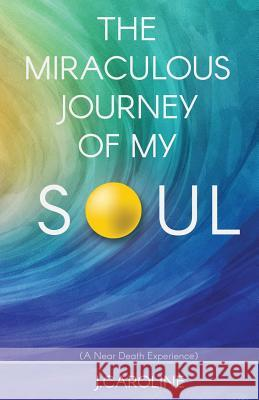 The Miraculous Journey of My Soul J. Caroline 9781498453608