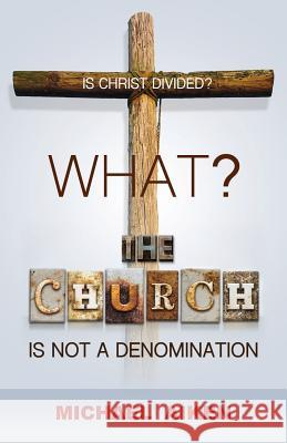 What? the Church Is Not a Denomination Michael Aiken 9781498456296