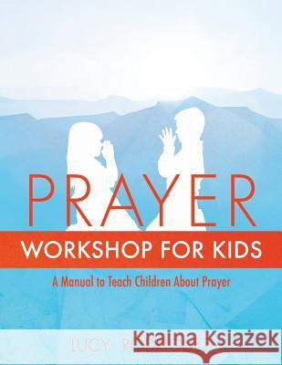 Prayer Workshop for Kids Lucy Rodriguez 9781498463447