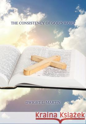 The Consistency of God's Word Dwight L. Martin 9781498470223
