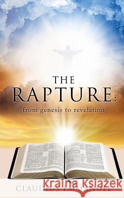 The Rapture: From Genesis to Revelation Claudius Emmanuel 9781498471206