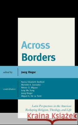 Across Borders : Latin Perspectives in the Americas Reshaping Religion, Theology, and Life Joerg Rieger Nestor O. Miguez Michelle A. Gonzalez 9781498510875