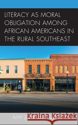 Literacy as Moral Obligation Among African Americans in the Rural Southeast Amy Johnson Lachuk 9781498511926