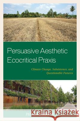 Persuasive Aesthetic Ecocritical Praxis: Climate Change, Subsistence, and Questionable Futures Patrick D. Murphy 9781498514835
