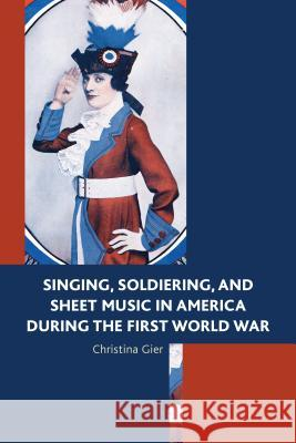 Singing, Soldiering, and Sheet Music in America During the First World War Christina Gier 9781498516020