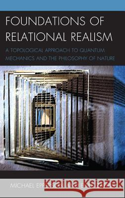 Foundations of Relational Realism : A Topological Approach to Quantum Mechanics and the Philosophy of Nature Michael Epperson Elias Zafiris 9781498516228