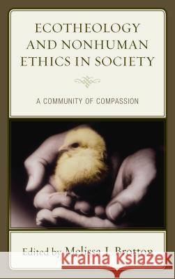 Ecotheology and Nonhuman Ethics in Society: A Community of Compassion Melissa J. Brotton 9781498527903
