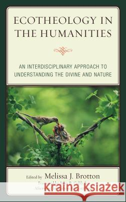 Ecotheology in the Humanities: An Interdisciplinary Approach to Understanding the Divine and Nature Melissa Brotton Robert R. Gottfried John Cob 9781498527934