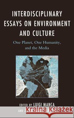 Interdisciplinary Essays on Environment and Culture: One Planet, One Humanity, and the Media Jean-Marie Kauth Luigi Manca Chris Birks 9781498528900