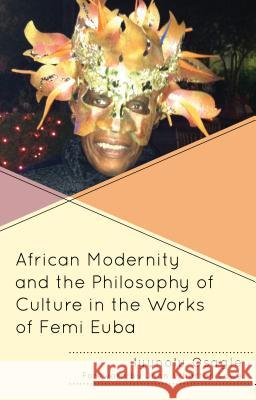 African Modernity and the Philosophy of Culture in the Works of Femi Euba Iyunolu Osagie John Wharton Lowe 9781498545662