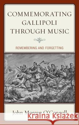 Commemorating Gallipoli Through Music: Remembering and Forgetting John Morgan O'Connell 9781498556200