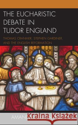 The Eucharistic Debate in Tudor England: Thomas Cranmer, Stephen Gardiner, and the English Reformation Amanda Wrenn Allen 9781498559751