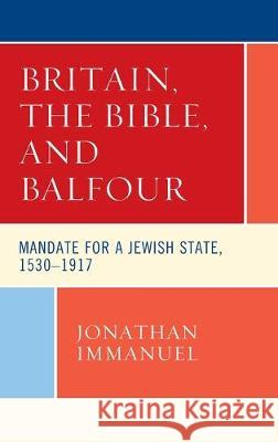 Britain, the Bible, and Balfour: Mandate for a Jewish State, 1530-1917 Jonathan Immanuel 9781498590730