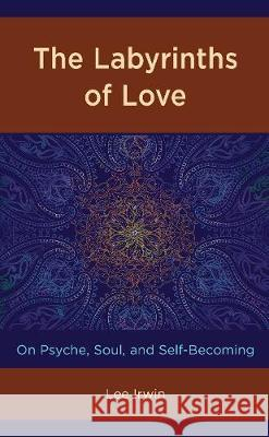 The Labyrinths of Love: On Psyche, Soul, and Self-Becoming Lee Irwin 9781498596695