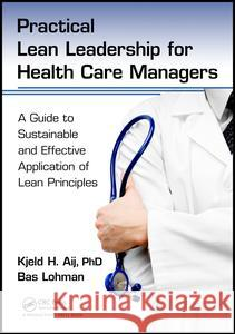 Practical Lean Leadership for Health Care Managers: A Guide to Sustainable and Effective Application of Lean Principles Kjeld H. Aij Bas Lohman 9781498748025