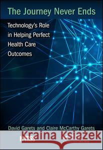 The Journey Never Ends: Technology's Role in Helping Perfect Health Care Outcomes Dave Garets Claire McCarth 9781498761444