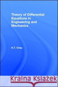Theory of Differential Equations in Engineering and Mechanics K. T. Chau 9781498767781