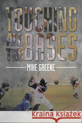 Touching All the Bases: A Complete Guide to Baseball Success on and Off the Field Mike Greene 9781499033960