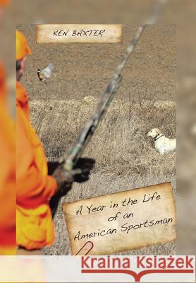A Year in the Life of an American Sportsman Ken Baxter 9781499047820