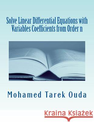 Solve Linear Differential Equations with Variables Coefficients from Order N: Solve Linear Differential Equations Mohamed Tarek Hussein Mohamed Ouda 9781499130195