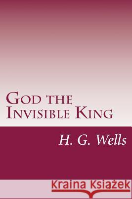 God the Invisible King H. G. Wells 9781499131765
