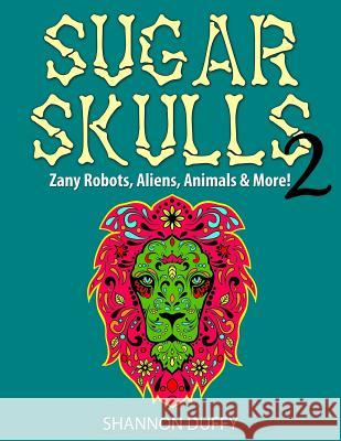 Sugar Skulls 2: Zany Robots, Animals, Aliens and More! Shannon Duffy 9781499152517
