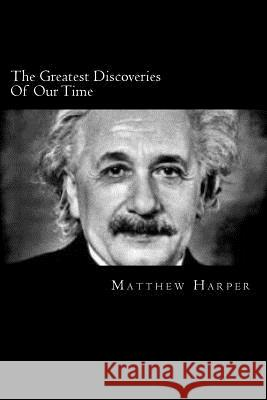 The Greatest Discoveries of Our Time: A Fascinating Book Containing Discovery Facts, Trivia, Images & Memory Recall Quiz: Suitable for Adults & Childr Matthew Harper 9781499159073